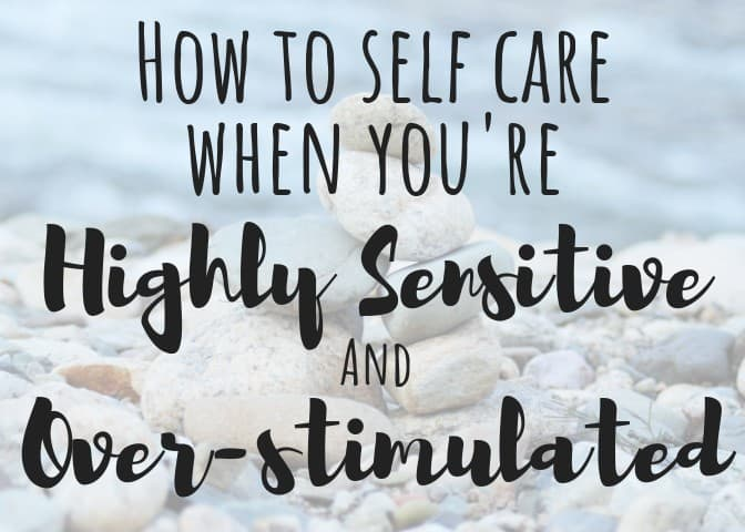 How to Self Care When You're Highly Sensitive and Overstimulated